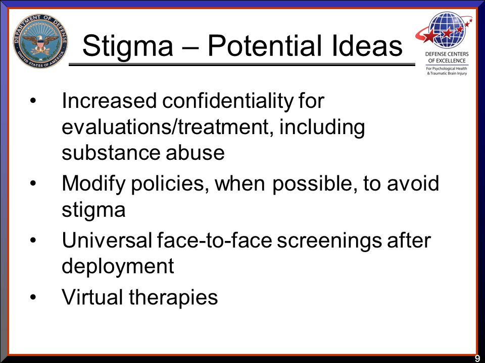 9 Stigma – Potential Ideas Increased confidentiality for evaluations/treatment, including substance abuse Modify policies, when possible, to avoid sti