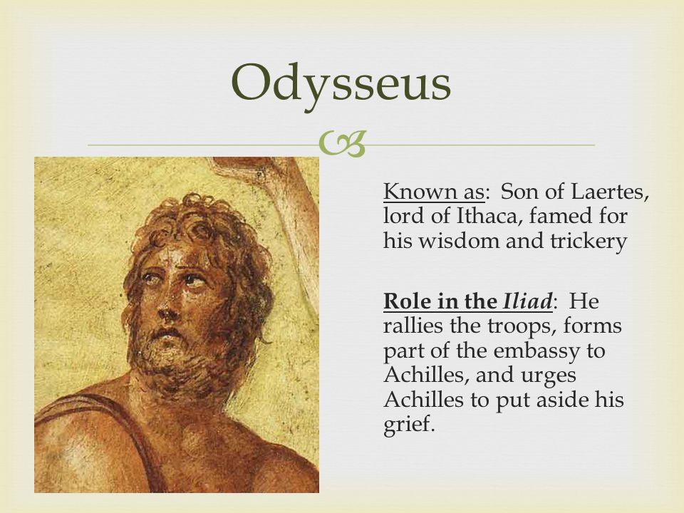 Odysseus Known as: Son of Laertes, lord of Ithaca, famed for his wisdom and trickery Role in the Iliad : He rallies the troops, forms part of the embassy to Achilles, and urges Achilles to put aside his grief.