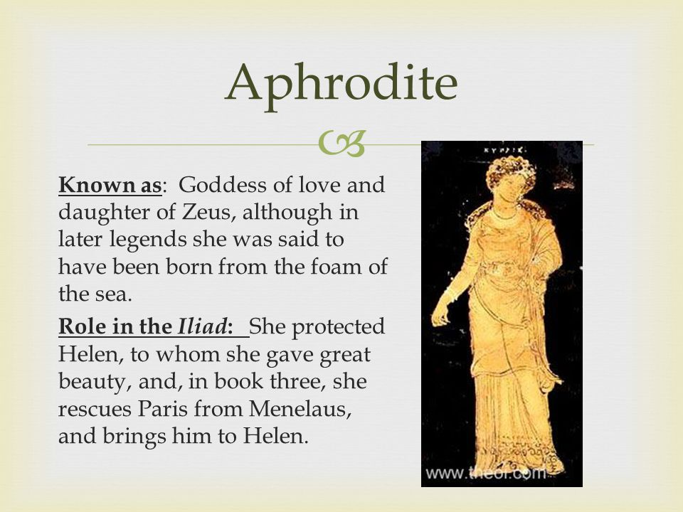  Aphrodite Known as : Goddess of love and daughter of Zeus, although in later legends she was said to have been born from the foam of the sea.