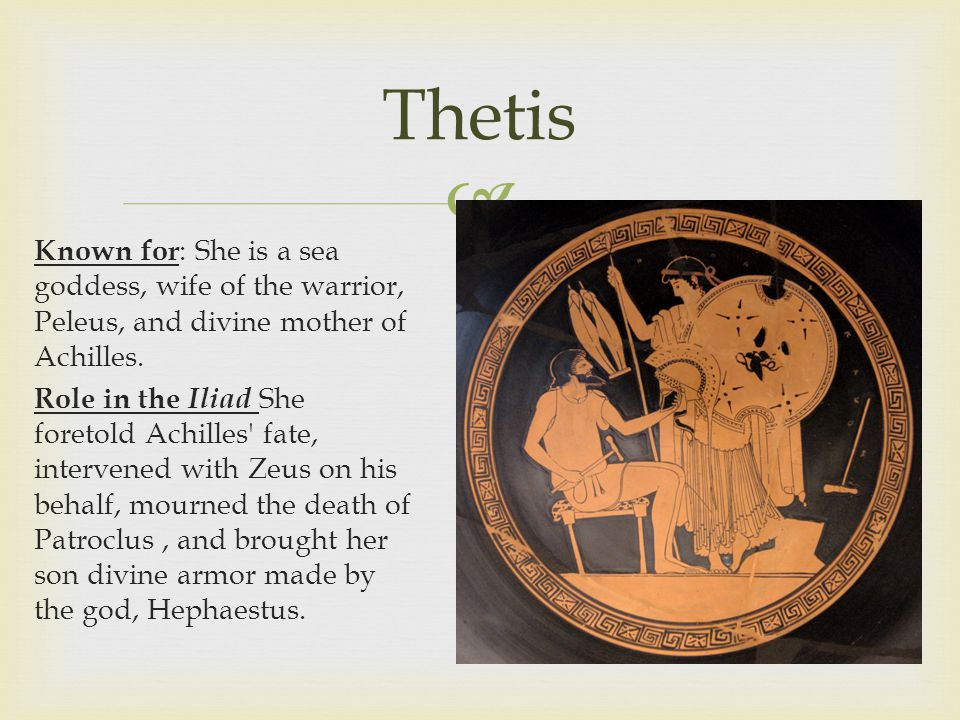  Thetis Known for : She is a sea goddess, wife of the warrior, Peleus, and divine mother of Achilles.
