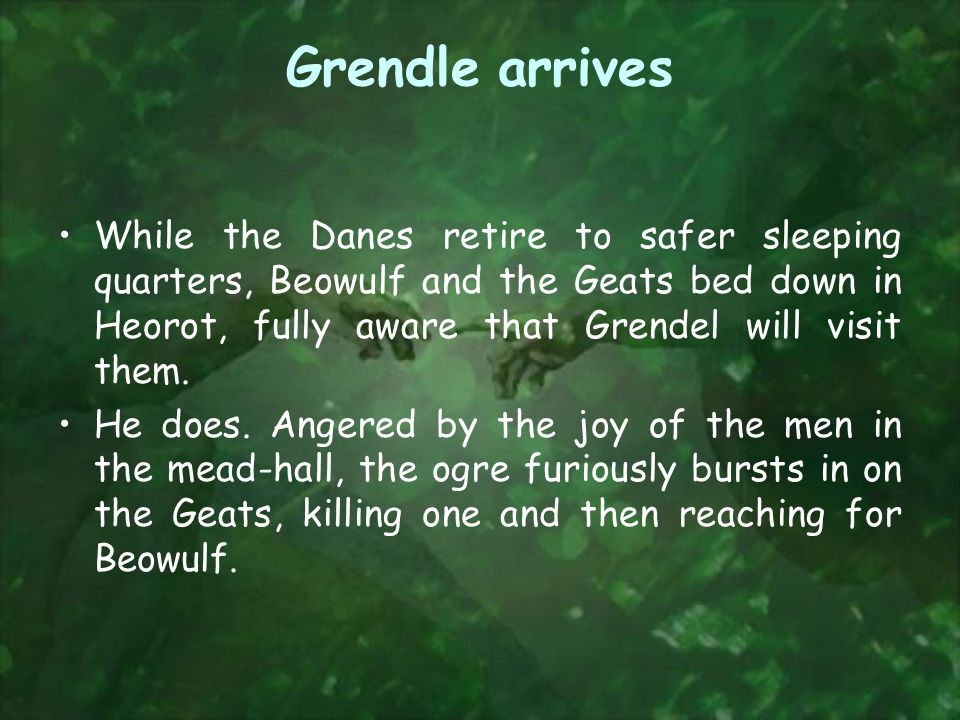 Grendle arrives While the Danes retire to safer sleeping quarters, Beowulf and the Geats bed down in Heorot, fully aware that Grendel will visit them.