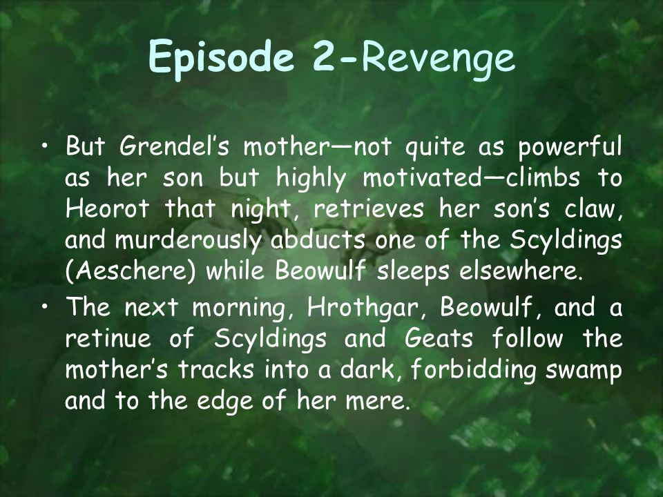 Episode 2-Revenge But Grendel's mother—not quite as powerful as her son but highly motivated—climbs to Heorot that night, retrieves her son's claw, and murderously abducts one of the Scyldings (Aeschere) while Beowulf sleeps elsewhere.