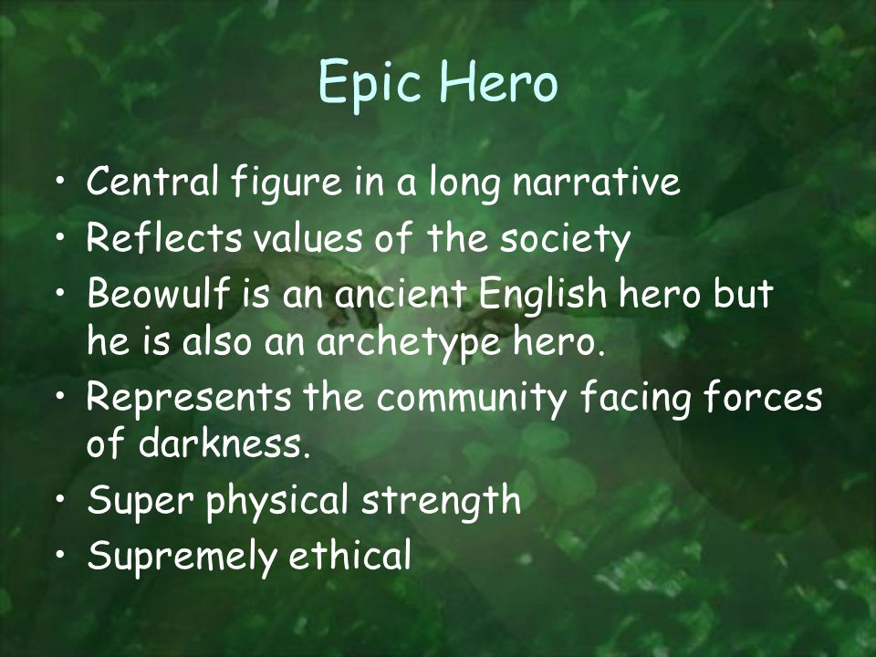 Epic Hero Central figure in a long narrative Reflects values of the society Beowulf is an ancient English hero but he is also an archetype hero.