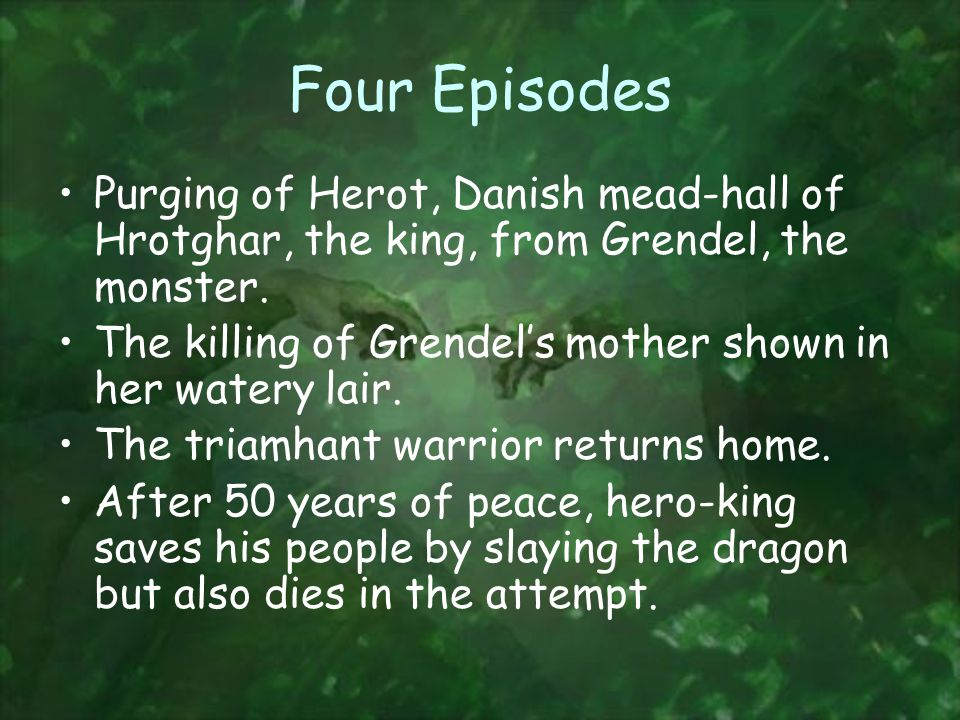 Four Episodes Purging of Herot, Danish mead-hall of Hrotghar, the king, from Grendel, the monster.