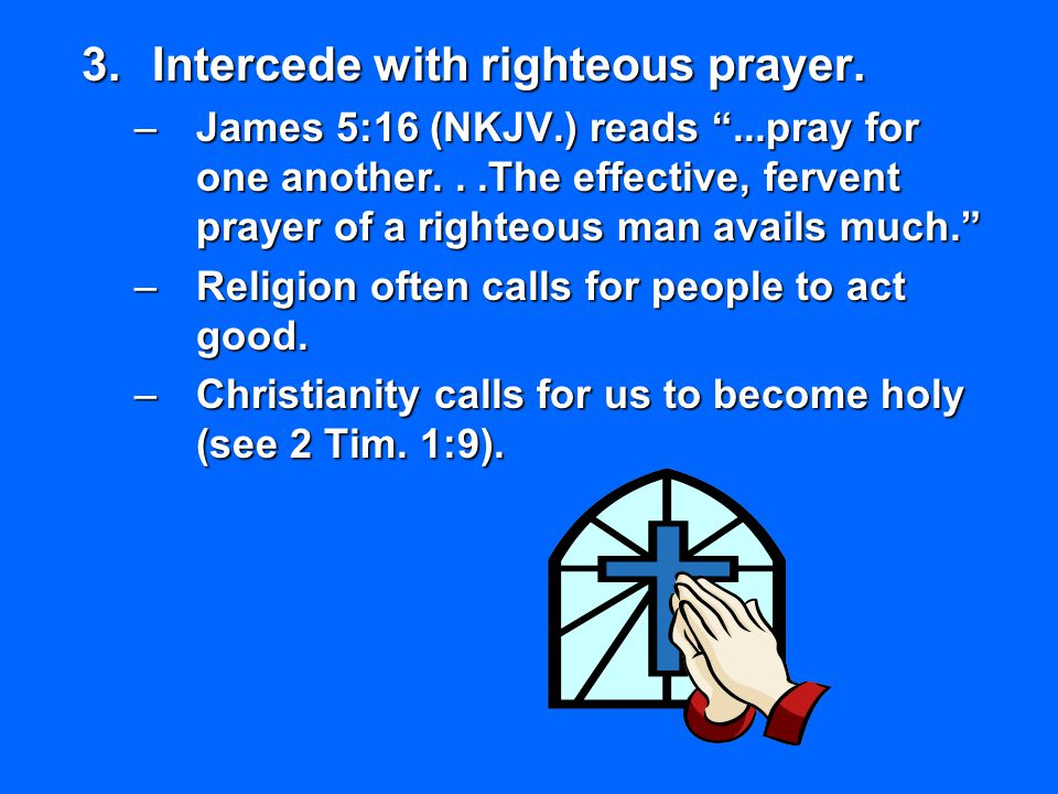 """3.Intercede with righteous prayer. –James 5:16 (NKJV.) reads """"...pray for one another...The effective, fervent prayer of a righteous man avails much."""""""