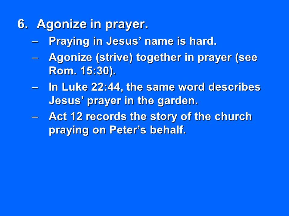 6.Agonize in prayer. –Praying in Jesus' name is hard. –Agonize (strive) together in prayer (see Rom. 15:30). –In Luke 22:44, the same word describes J
