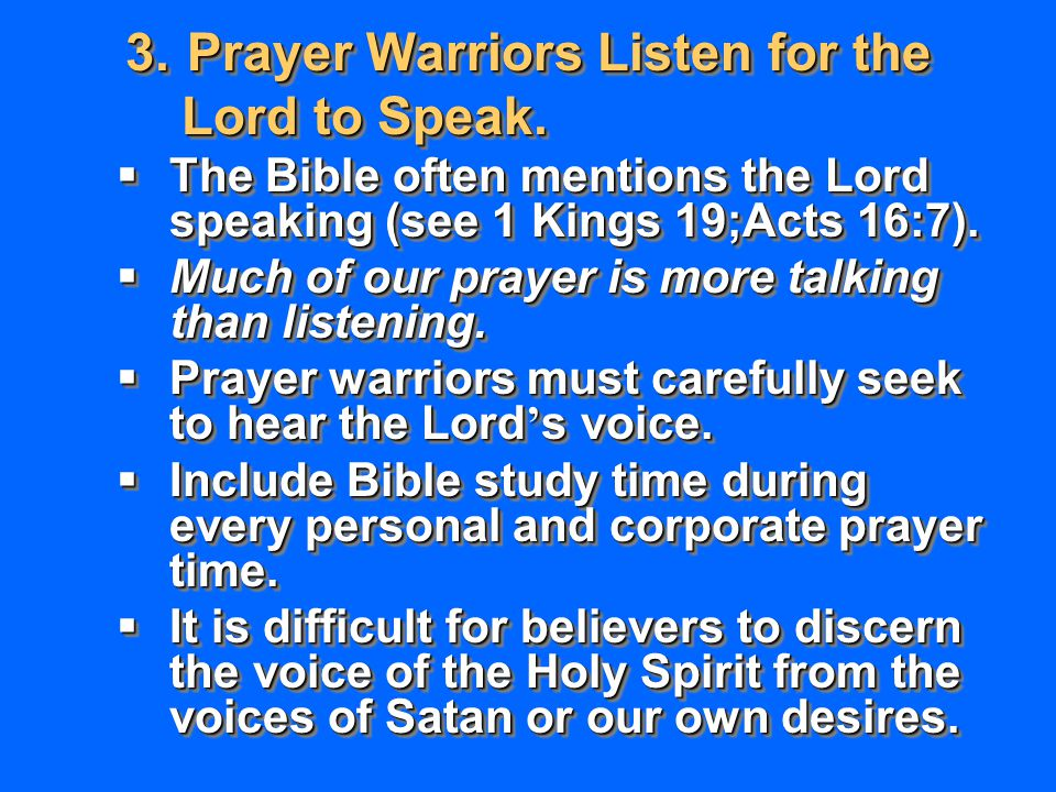 3.Prayer Warriors Listen for the Lord to Speak. Lord to Speak.  The Bible often mentions the Lord speaking (see 1 Kings 19;Acts 16:7).  Much of our
