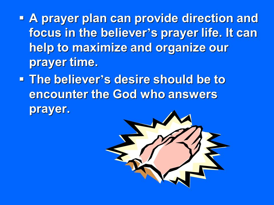  A prayer plan can provide direction and focus in the believer ' s prayer life. It can help to maximize and organize our prayer time.  The believer