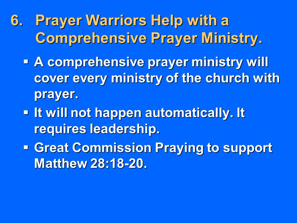 6.Prayer Warriors Help with a Comprehensive Prayer Ministry.  A comprehensive prayer ministry will cover every ministry of the church with prayer. 