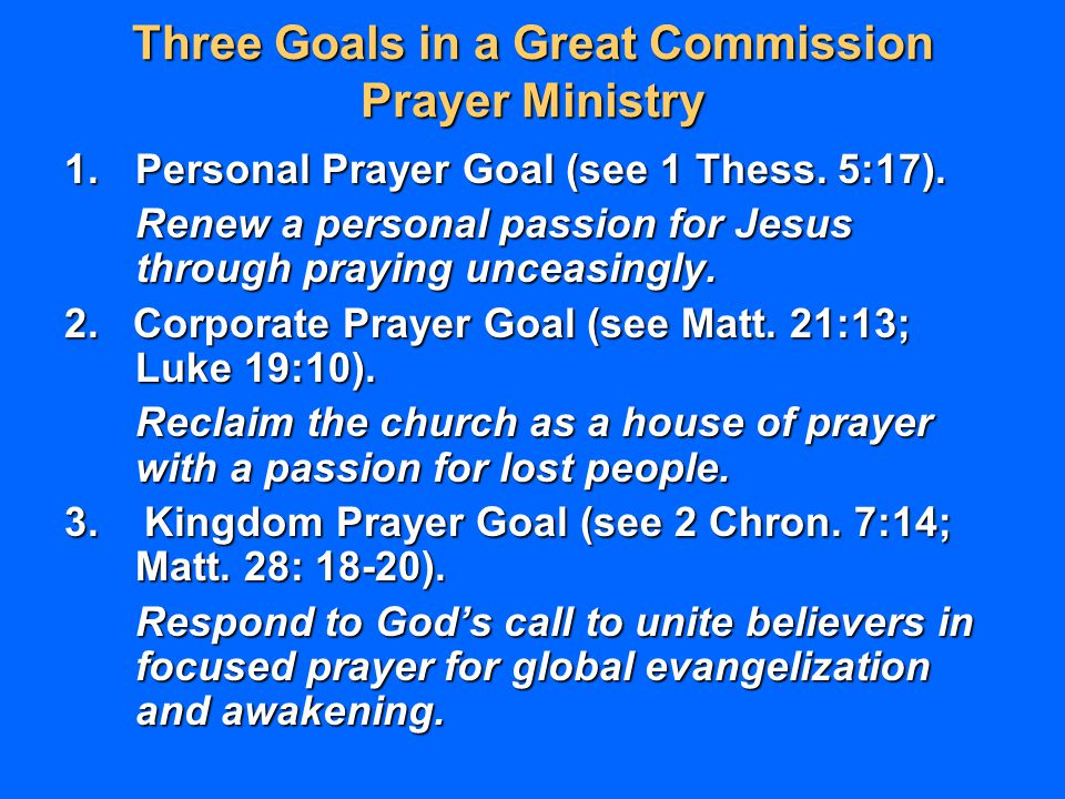 Three Goals in a Great Commission Prayer Ministry 1.Personal Prayer Goal (see 1 Thess. 5:17). Renew a personal passion for Jesus through praying uncea