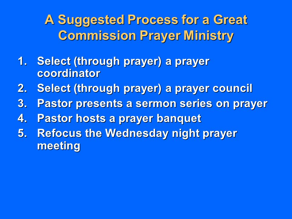 A Suggested Process for a Great Commission Prayer Ministry 1.Select (through prayer) a prayer coordinator 2.Select (through prayer) a prayer council 3