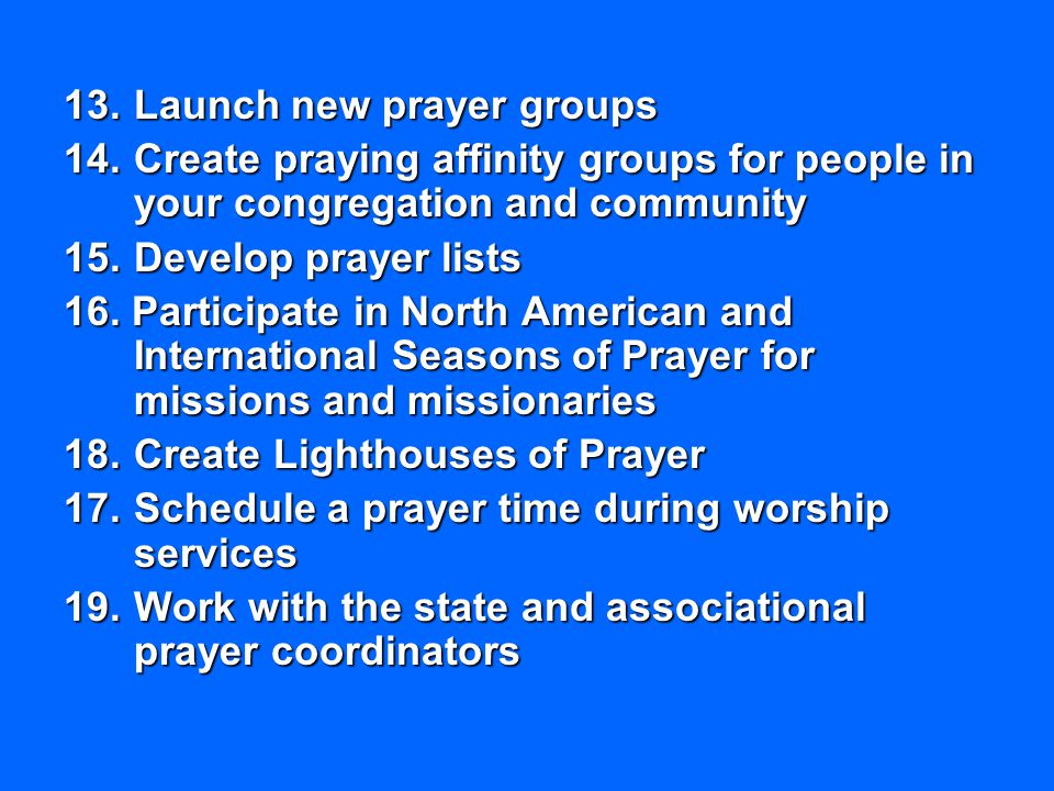 13.Launch new prayer groups 14.Create praying affinity groups for people in your congregation and community 15.Develop prayer lists 16. Participate in