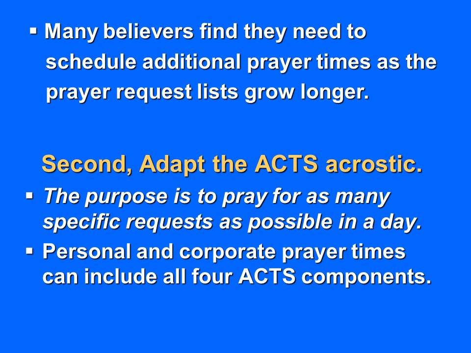 Second, Adapt the ACTS acrostic.  The purpose is to pray for as many specific requests as possible in a day.  Personal and corporate prayer times ca