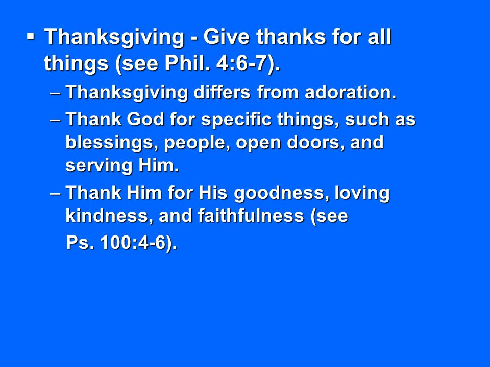 Thanksgiving - Give thanks for all things (see Phil. 4:6-7). –Thanksgiving differs from adoration. –Thank God for specific things, such as blessings