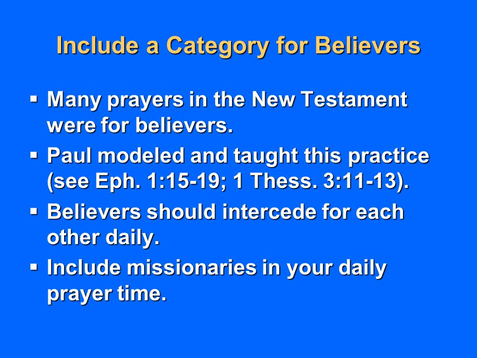 Include a Category for Believers  Many prayers in the New Testament were for believers.  Paul modeled and taught this practice (see Eph. 1:15-19; 1
