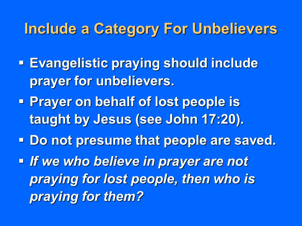 Include a Category For Unbelievers  Evangelistic praying should include prayer for unbelievers.  Prayer on behalf of lost people is taught by Jesus