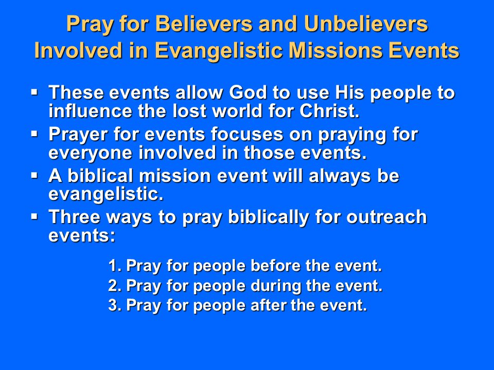 Pray for Believers and Unbelievers Involved in Evangelistic Missions Events  These events allow God to use His people to influence the lost world for