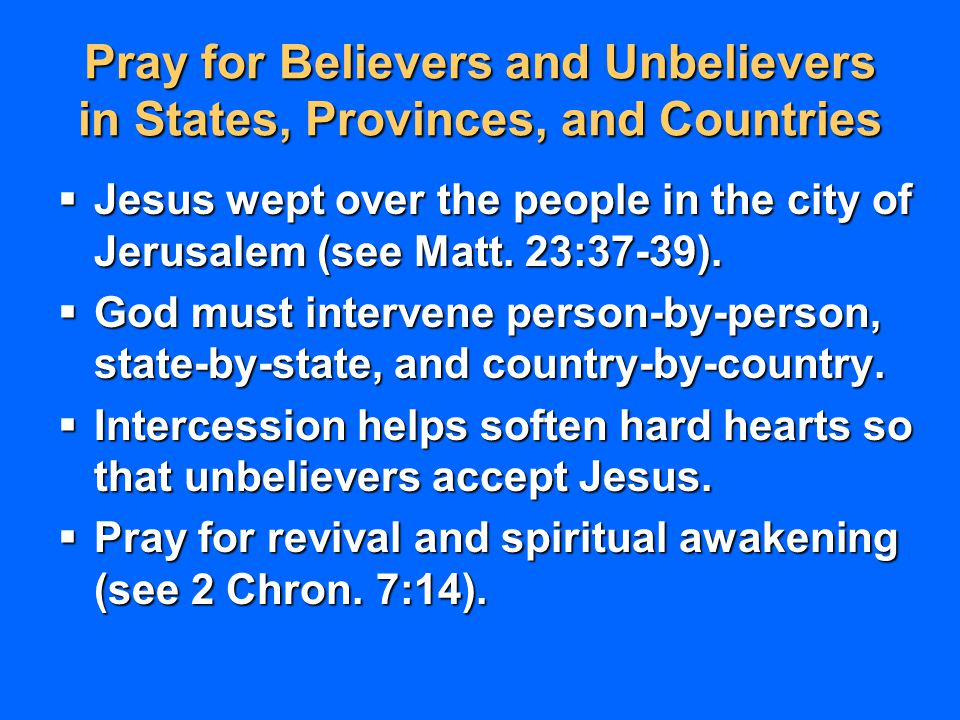 Pray for Believers and Unbelievers in States, Provinces, and Countries  Jesus wept over the people in the city of Jerusalem (see Matt. 23:37-39).  G