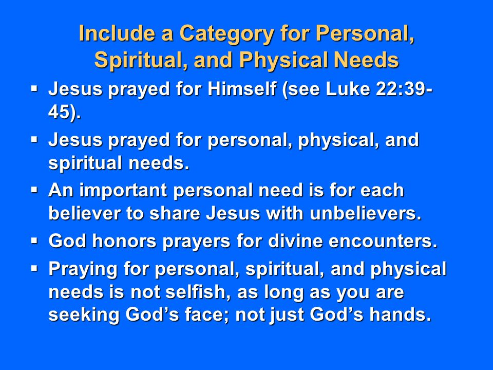 Include a Category for Personal, Spiritual, and Physical Needs  Jesus prayed for Himself (see Luke 22:39- 45).  Jesus prayed for personal, physical,