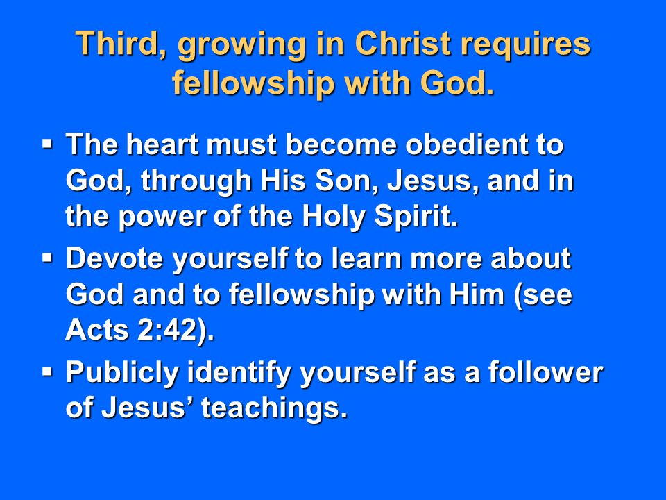 Third, growing in Christ requires fellowship with God.  The heart must become obedient to God, through His Son, Jesus, and in the power of the Holy S