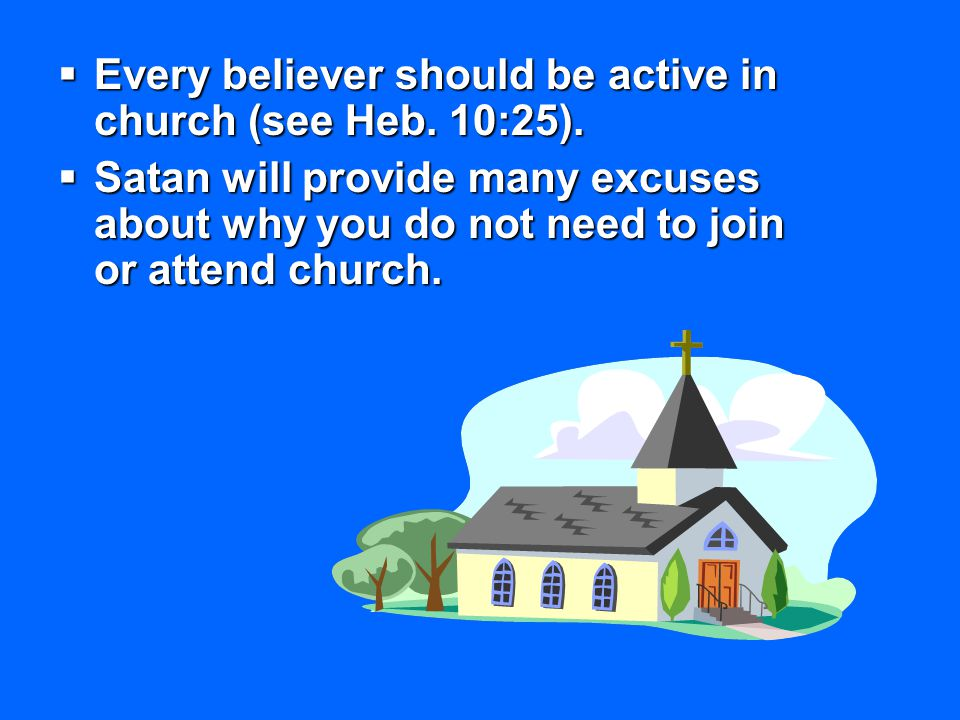  Every believer should be active in church (see Heb. 10:25).  Satan will provide many excuses about why you do not need to join or attend church.