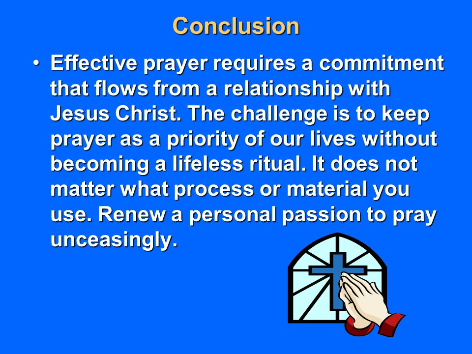 Conclusion Effective prayer requires a commitment that flows from a relationship with Jesus Christ. The challenge is to keep prayer as a priority of o