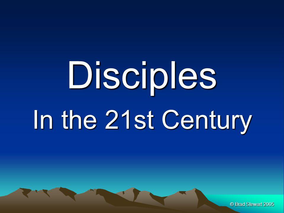 © Brad Stewart 2005 Disciples In the 21st Century