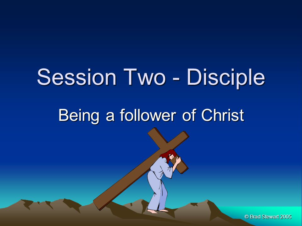 © Brad Stewart 2005 Session Two - Disciple Being a follower of Christ