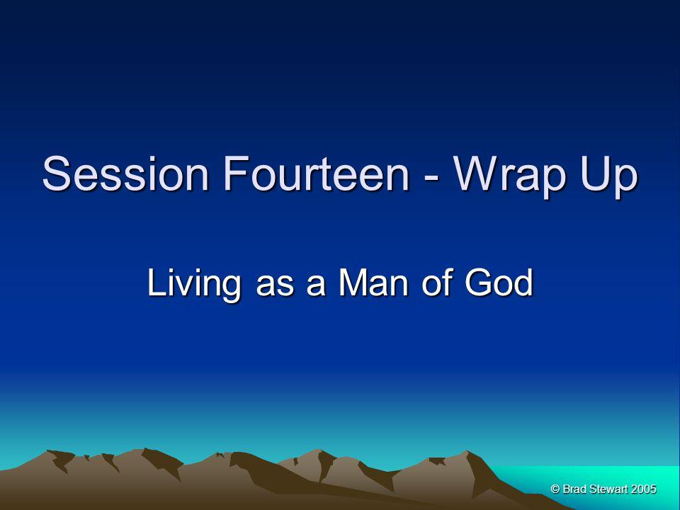 © Brad Stewart 2005 Session Fourteen - Wrap Up Living as a Man of God