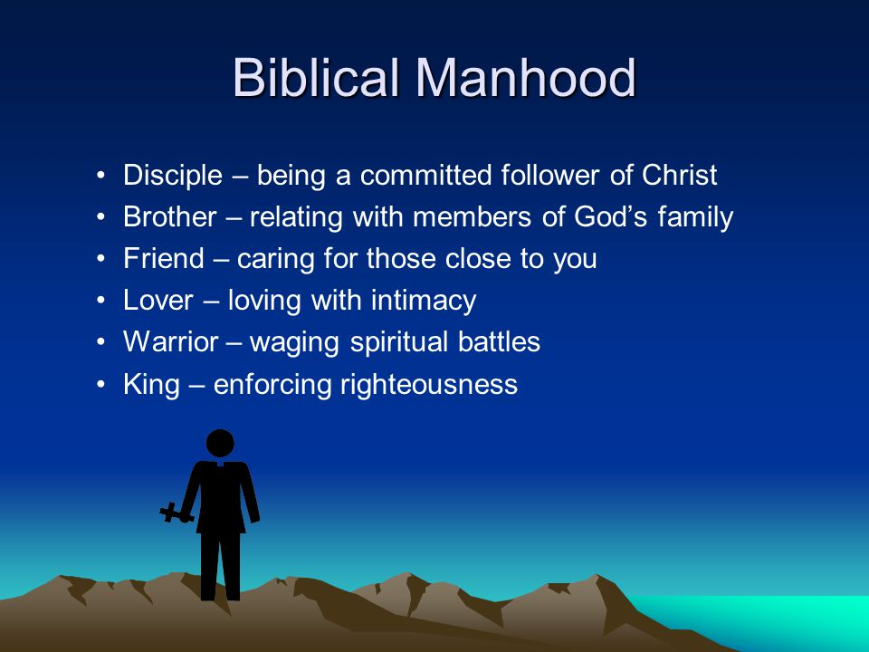 Biblical Manhood Disciple – being a committed follower of Christ Brother – relating with members of God's family Friend – caring for those close to yo