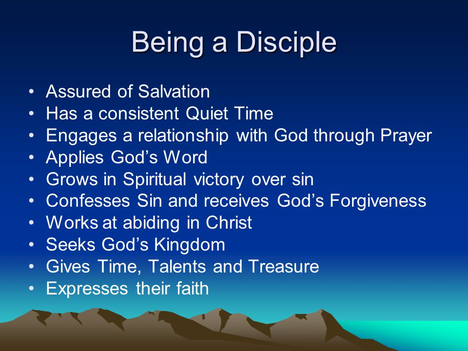 Being a Disciple Assured of Salvation Has a consistent Quiet Time Engages a relationship with God through Prayer Applies God's Word Grows in Spiritual