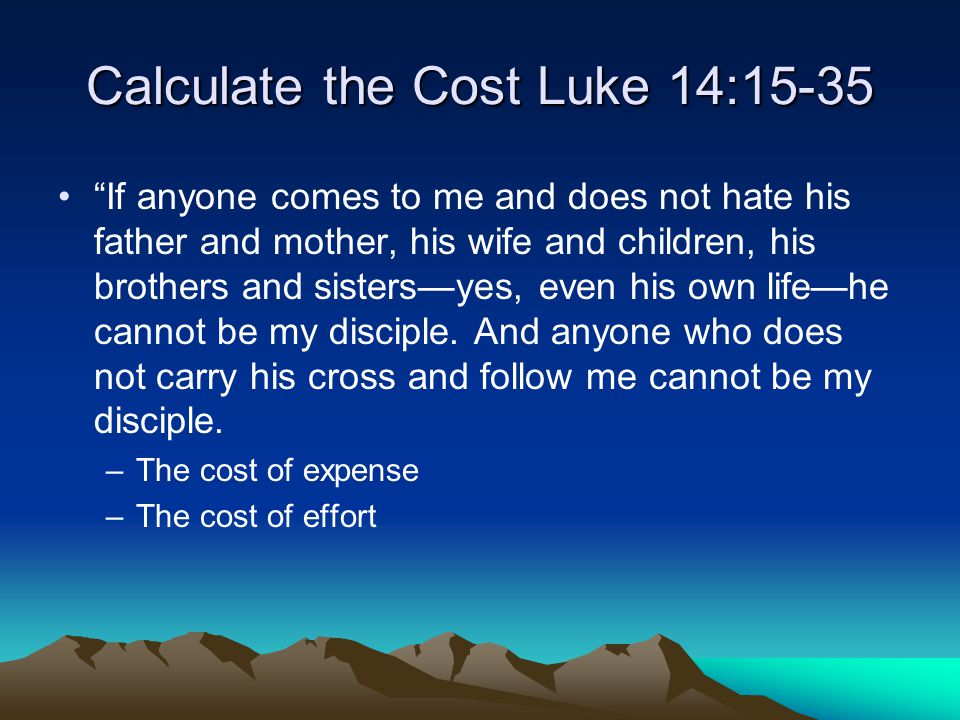 Calculate the Cost Luke 14:15-35 If anyone comes to me and does not hate his father and mother, his wife and children, his brothers and sisters—yes, even his own life—he cannot be my disciple.