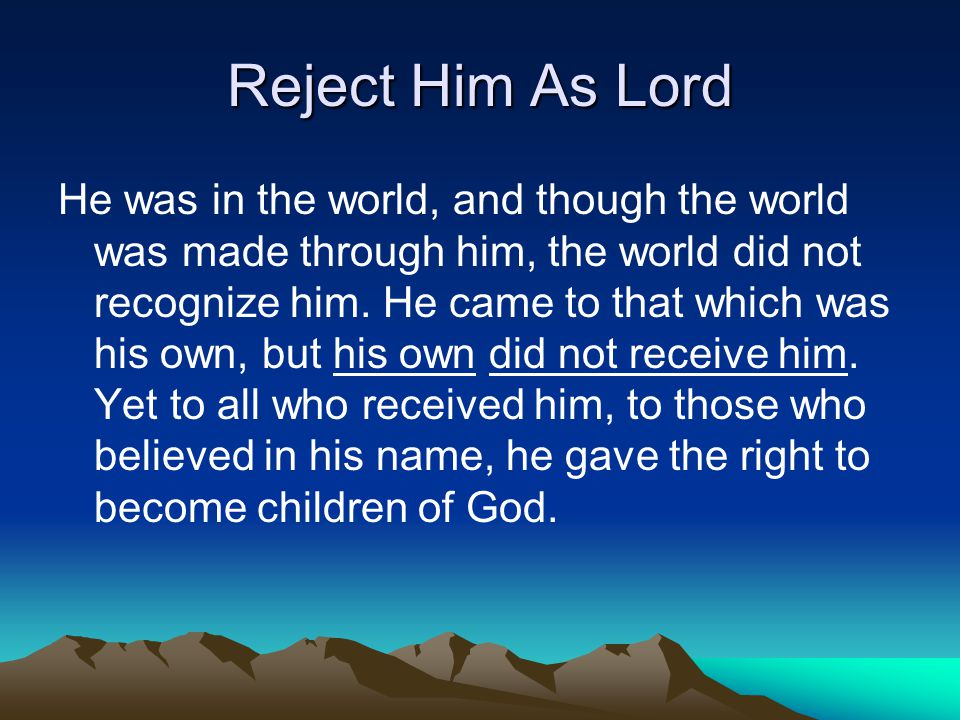 Reject Him As Lord He was in the world, and though the world was made through him, the world did not recognize him. He came to that which was his own,