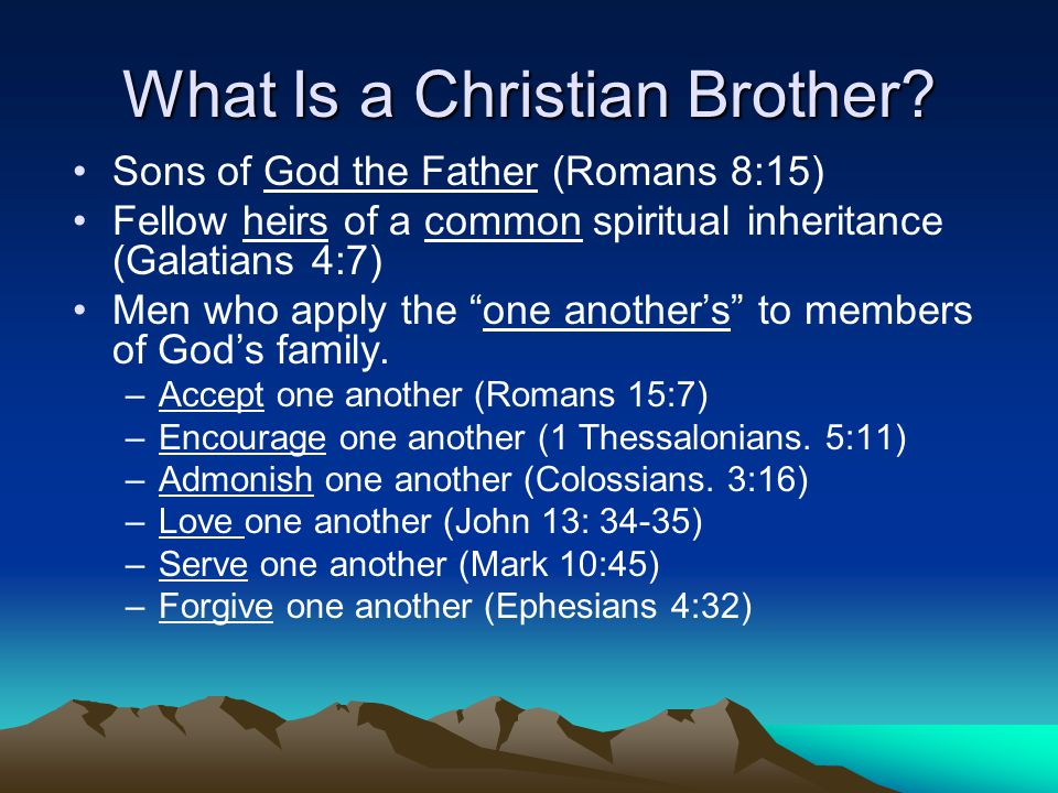 """What Is a Christian Brother? Sons of God the Father (Romans 8:15) Fellow heirs of a common spiritual inheritance (Galatians 4:7) Men who apply the """"on"""