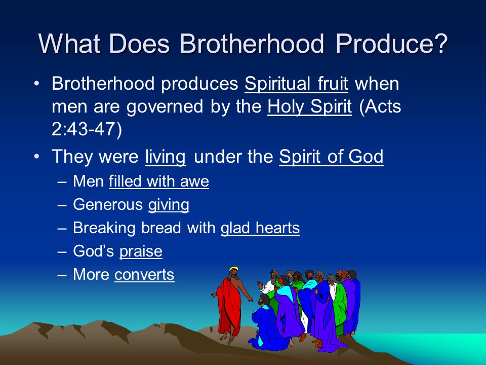 What Does Brotherhood Produce? Brotherhood produces Spiritual fruit when men are governed by the Holy Spirit (Acts 2:43-47) They were living under the