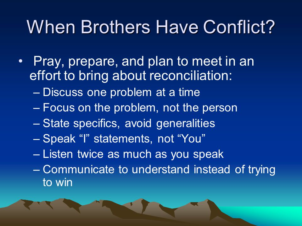 When Brothers Have Conflict? Pray, prepare, and plan to meet in an effort to bring about reconciliation: –Discuss one problem at a time –Focus on the