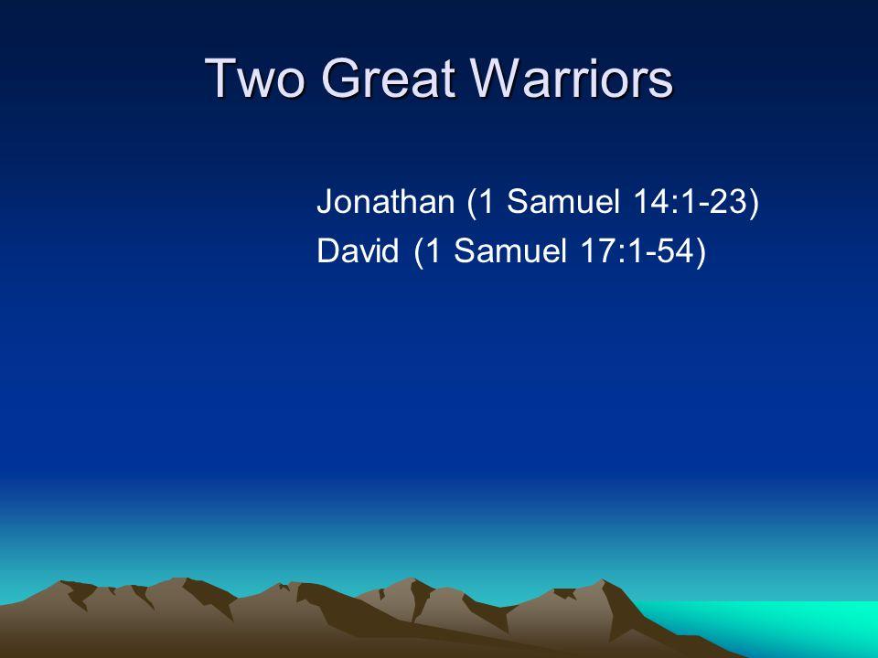 Two Great Warriors Jonathan (1 Samuel 14:1-23) David (1 Samuel 17:1-54)