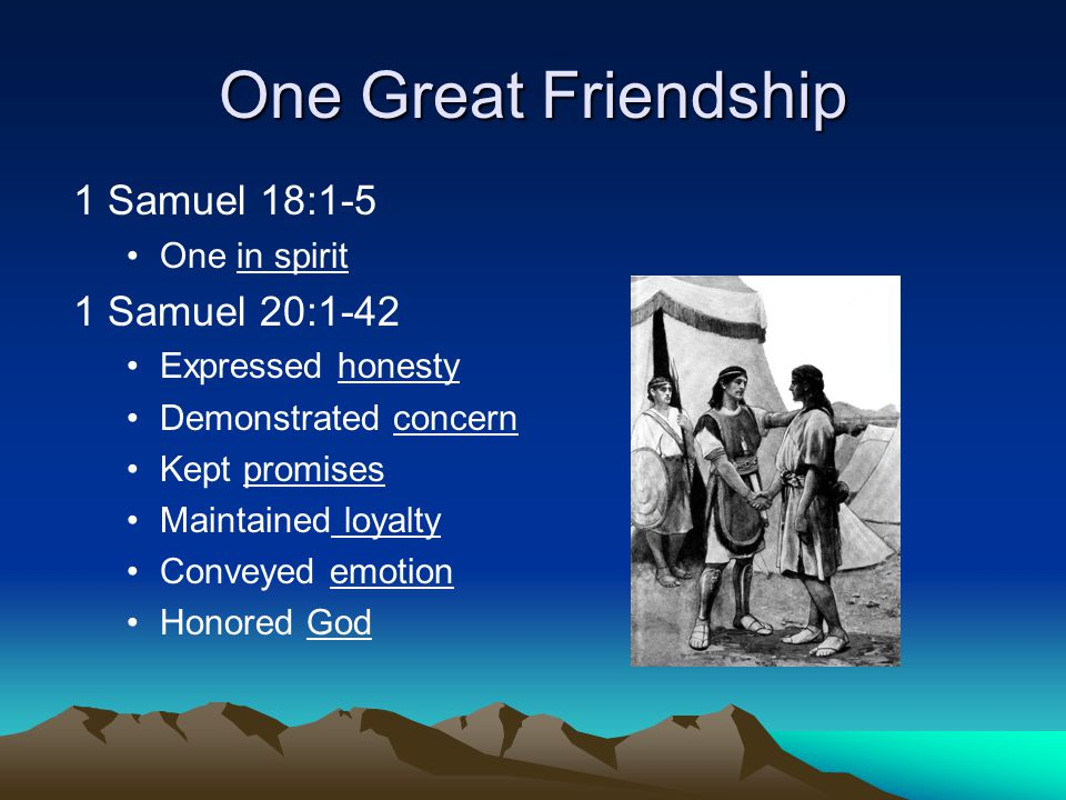 One Great Friendship 1 Samuel 18:1-5 One in spirit 1 Samuel 20:1-42 Expressed honesty Demonstrated concern Kept promises Maintained loyalty Conveyed emotion Honored God