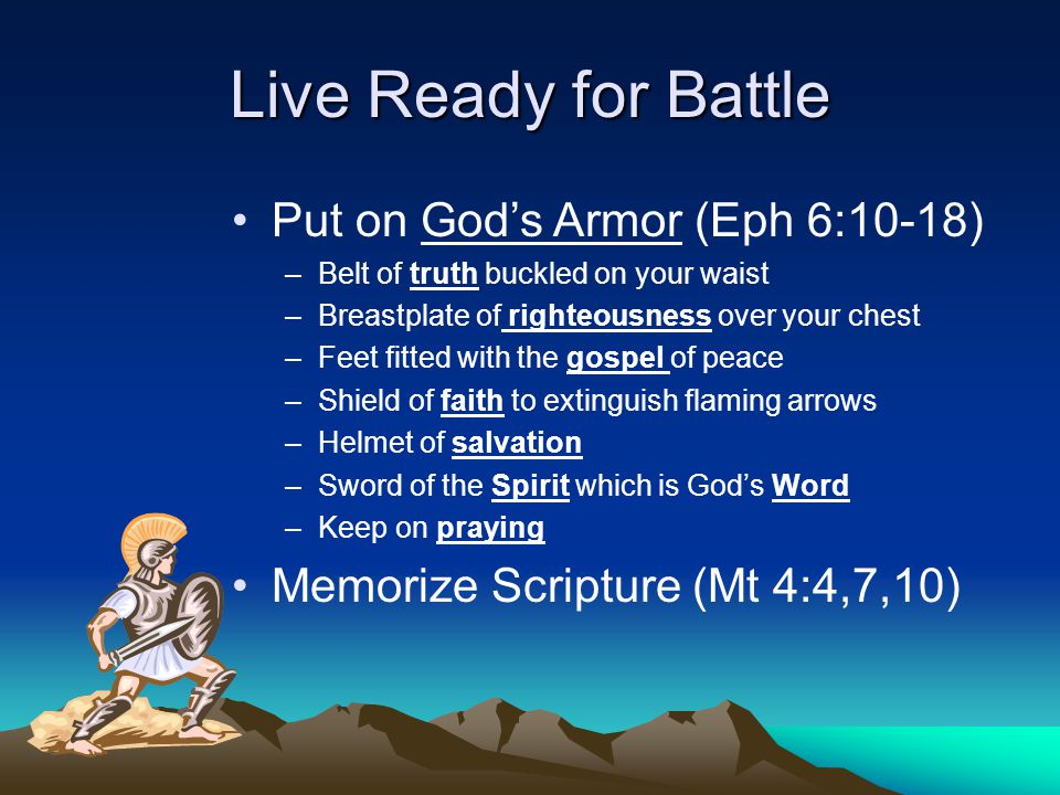 Live Ready for Battle Put on God's Armor (Eph 6:10-18) –Belt of truth buckled on your waist –Breastplate of righteousness over your chest –Feet fitted with the gospel of peace –Shield of faith to extinguish flaming arrows –Helmet of salvation –Sword of the Spirit which is God's Word –Keep on praying Memorize Scripture (Mt 4:4,7,10)