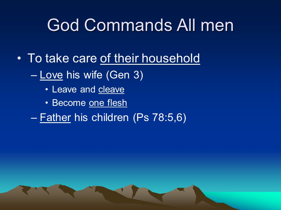God Commands All men To take care of their household –Love his wife (Gen 3) Leave and cleave Become one flesh –Father his children (Ps 78:5,6)