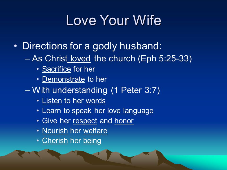 Love Your Wife Directions for a godly husband: –As Christ loved the church (Eph 5:25-33) Sacrifice for her Demonstrate to her –With understanding (1 Peter 3:7) Listen to her words Learn to speak her love language Give her respect and honor Nourish her welfare Cherish her being