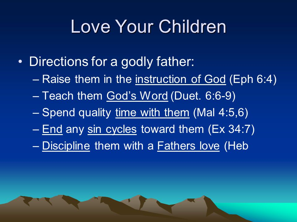 Love Your Children Directions for a godly father: –Raise them in the instruction of God (Eph 6:4) –Teach them God's Word (Duet. 6:6-9) –Spend quality