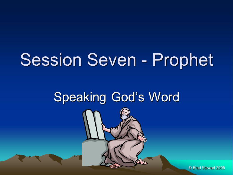 © Brad Stewart 2005 Session Seven - Prophet Speaking God's Word