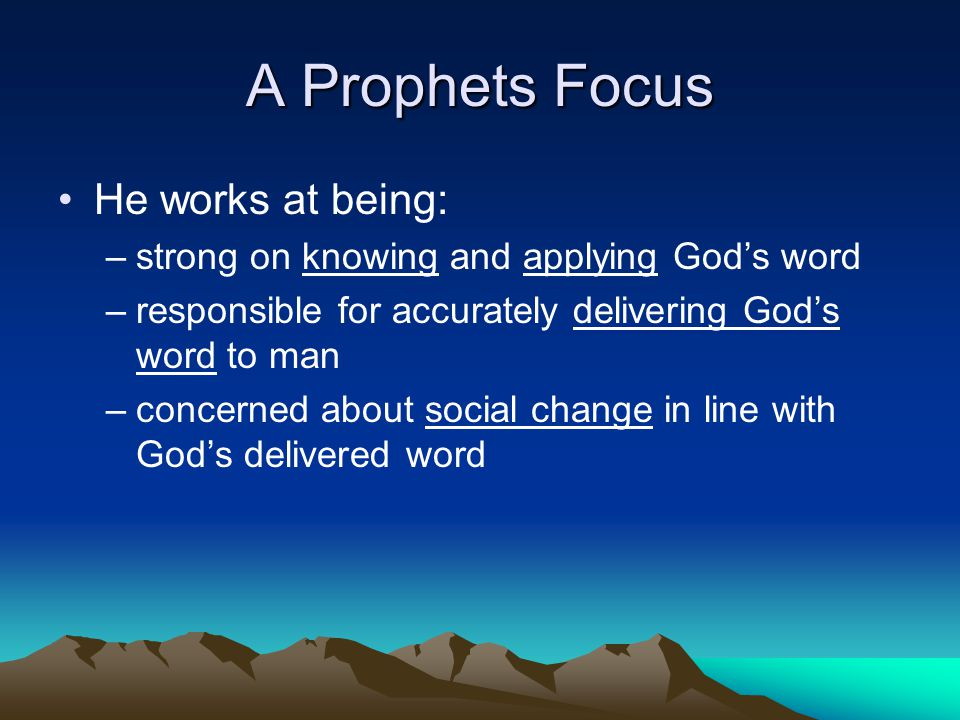 A Prophets Focus He works at being: –strong on knowing and applying God's word –responsible for accurately delivering God's word to man –concerned abo