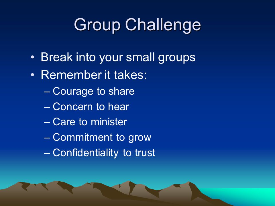 Group Challenge Break into your small groups Remember it takes: –Courage to share –Concern to hear –Care to minister –Commitment to grow –Confidentiality to trust