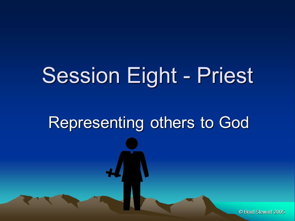 © Brad Stewart 2005 Session Eight - Priest Representing others to God