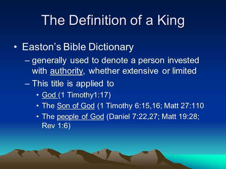 The Definition of a King Easton's Bible Dictionary –generally used to denote a person invested with authority, whether extensive or limited –This titl