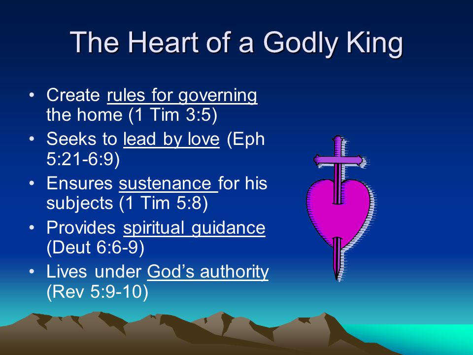 The Heart of a Godly King Create rules for governing the home (1 Tim 3:5) Seeks to lead by love (Eph 5:21-6:9) Ensures sustenance for his subjects (1 Tim 5:8) Provides spiritual guidance (Deut 6:6-9) Lives under God's authority (Rev 5:9-10)