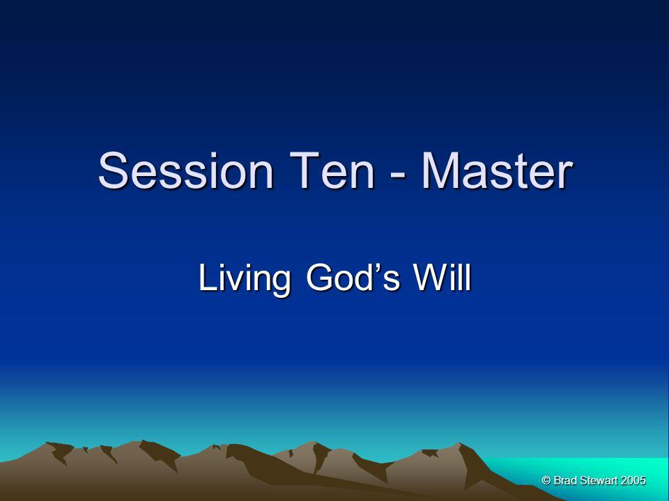 © Brad Stewart 2005 Session Ten - Master Living God's Will