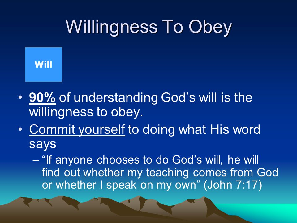 Willingness To Obey 90% of understanding God's will is the willingness to obey.